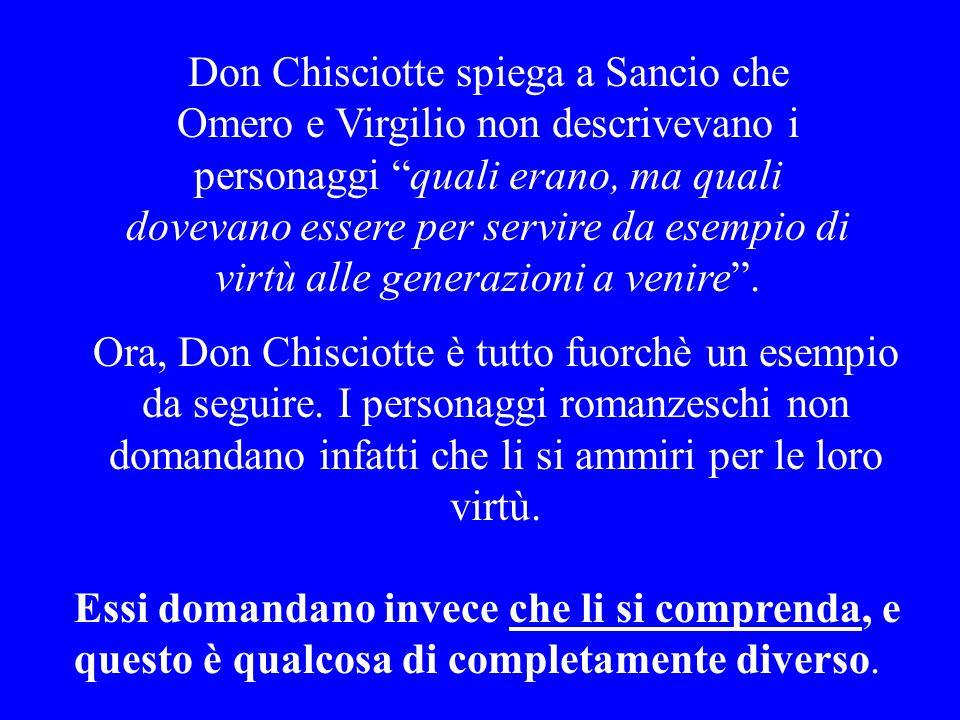 Don Chisciotte spiega a Sancio che Omero e Virgilio non descrivevano i personaggi quali erano, ma quali dovevano essere per servire da esempio di virtù alle generazioni a venire .