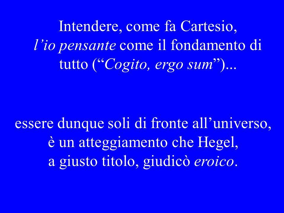 Intendere, come fa Cartesio, l'io pensante come il fondamento di tutto ( Cogito, ergo sum )...