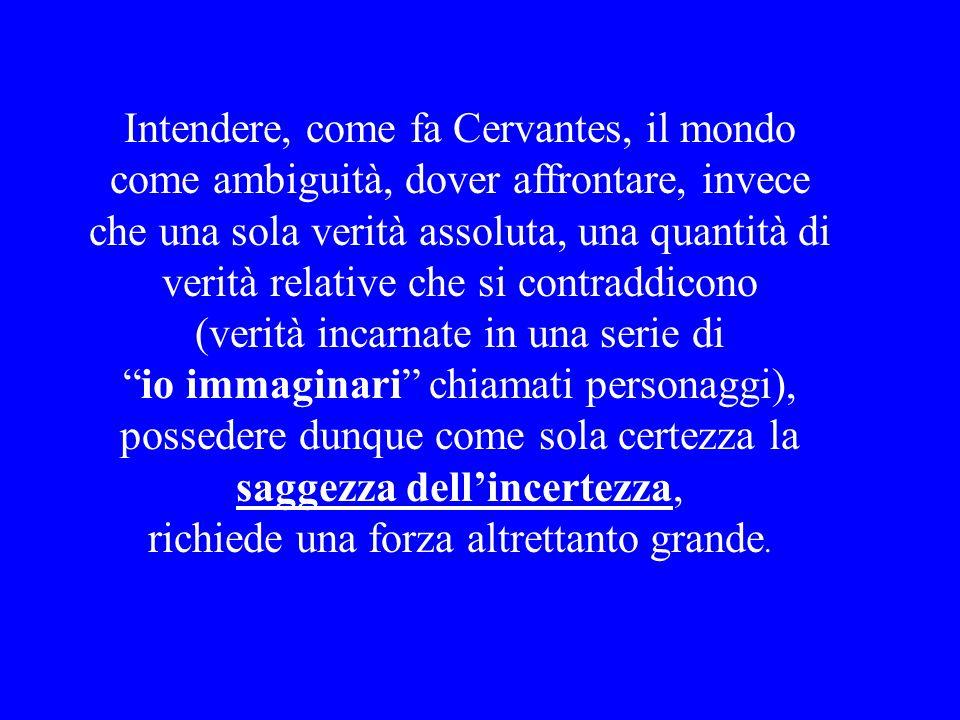 Intendere, come fa Cervantes, il mondo come ambiguità, dover affrontare, invece che una sola verità assoluta, una quantità di verità relative che si contraddicono (verità incarnate in una serie di io immaginari chiamati personaggi), possedere dunque come sola certezza la saggezza dell'incertezza, richiede una forza altrettanto grande.