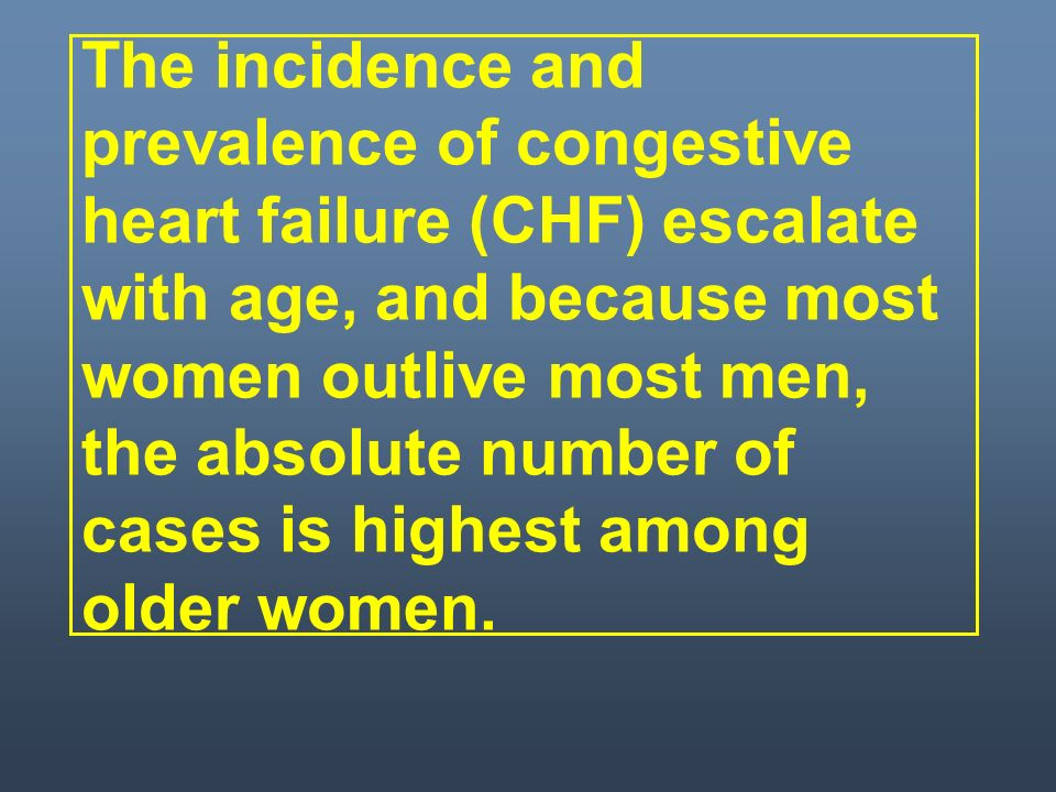 The incidence and prevalence of congestive heart failure (CHF) escalate with age, and because most women outlive most men, the absolute number of cases is highest among older women.
