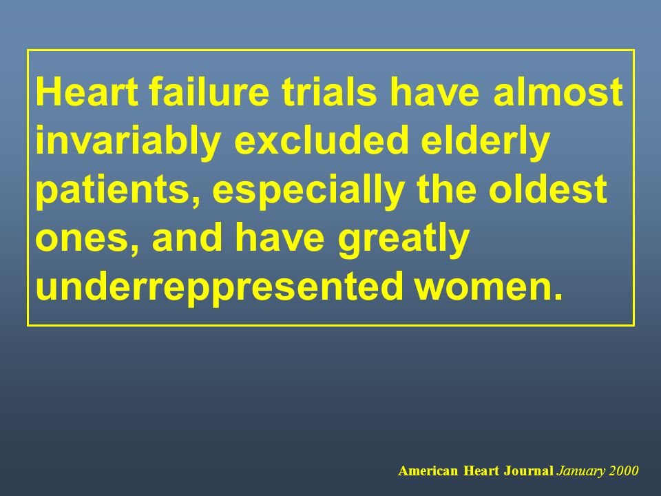 Heart failure trials have almost invariably excluded elderly patients, especially the oldest ones, and have greatly underreppresented women.