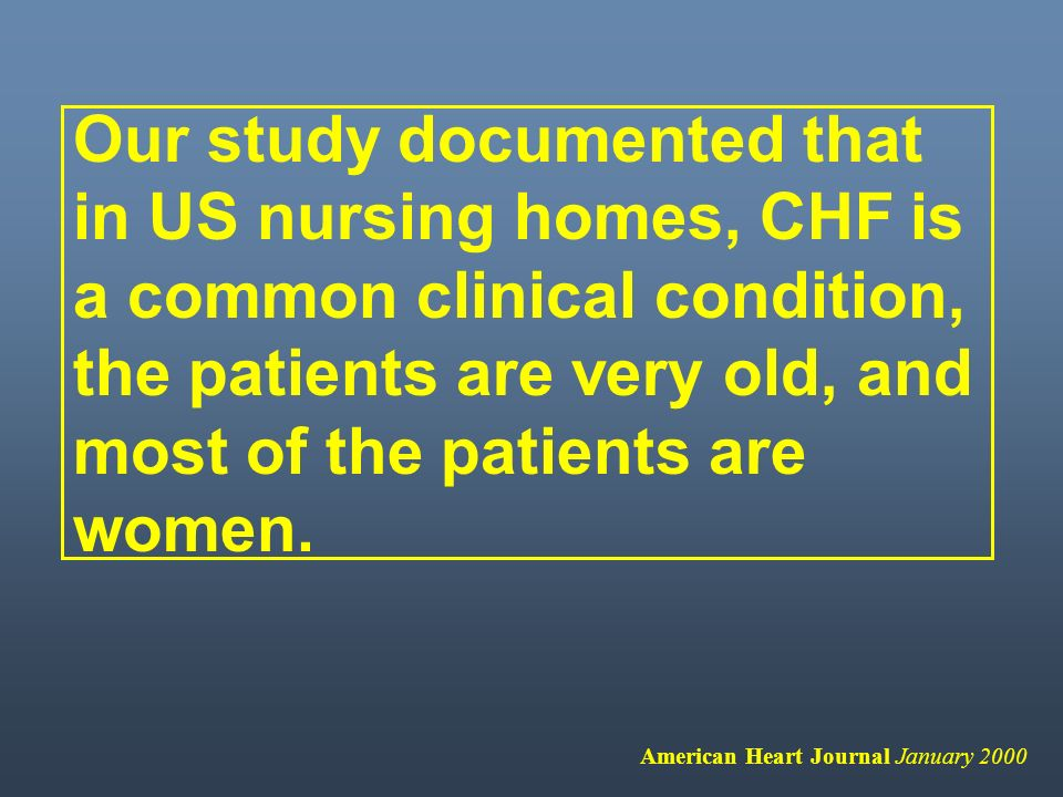 Our study documented that in US nursing homes, CHF is a common clinical condition, the patients are very old, and most of the patients are women.