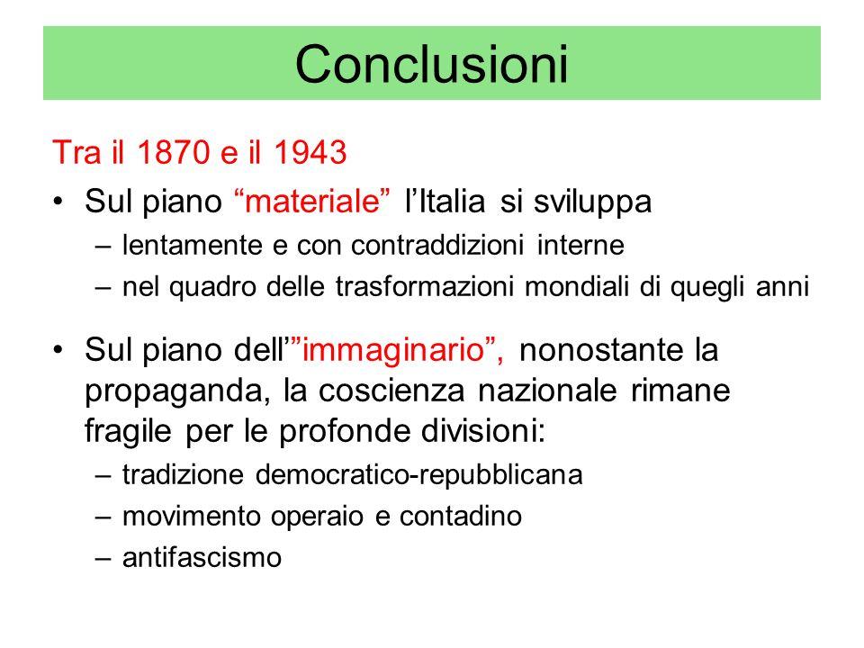 Conclusioni Tra il 1870 e il 1943. Sul piano materiale l'Italia si sviluppa. lentamente e con contraddizioni interne.