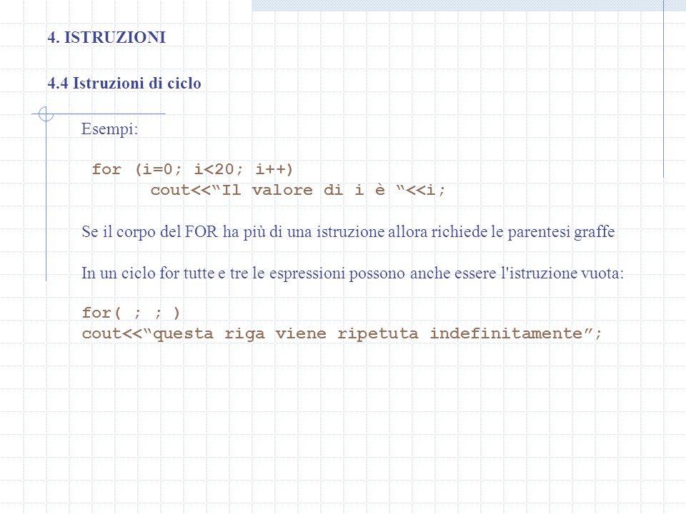 4. ISTRUZIONI 4.4 Istruzioni di ciclo. Esempi: for (i=0; i<20; i++) cout<< Il valore di i è <<i;