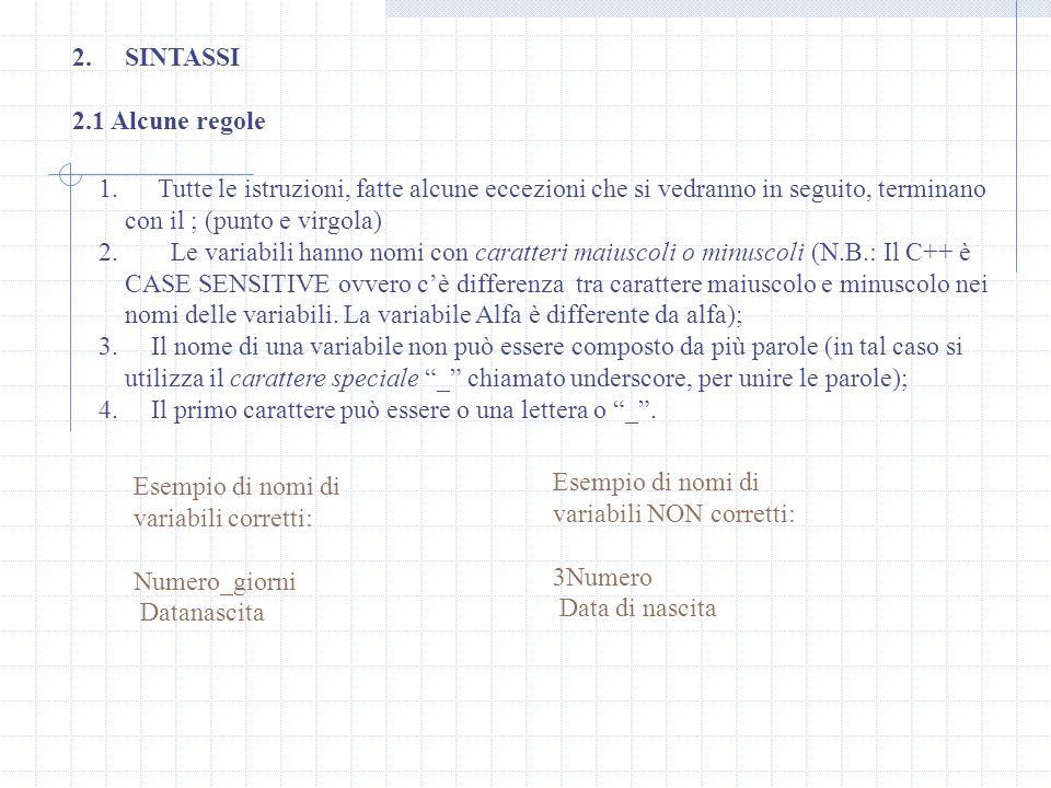 SINTASSI 2.1 Alcune regole. Tutte le istruzioni, fatte alcune eccezioni che si vedranno in seguito, terminano con il ; (punto e virgola)