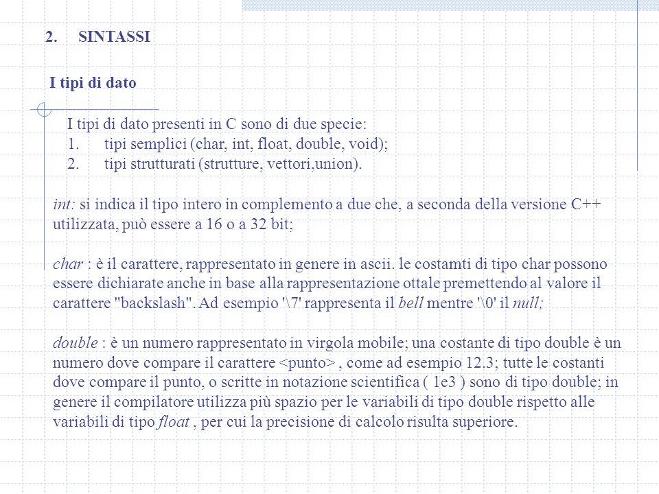SINTASSI I tipi di dato. I tipi di dato presenti in C sono di due specie: 1. tipi semplici (char, int, float, double, void);