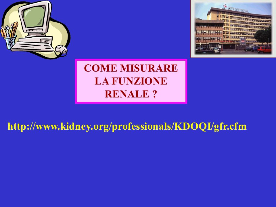 COME MISURARE LA FUNZIONE RENALE http://www.kidney.org/professionals/KDOQI/gfr.cfm