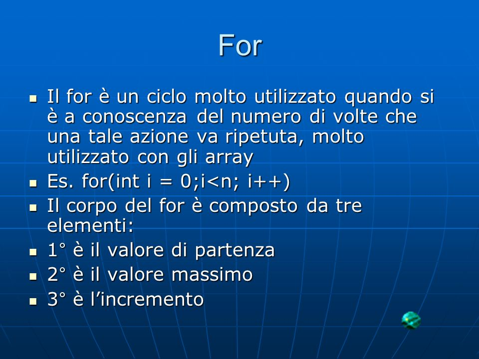 For Il for è un ciclo molto utilizzato quando si è a conoscenza del numero di volte che una tale azione va ripetuta, molto utilizzato con gli array.