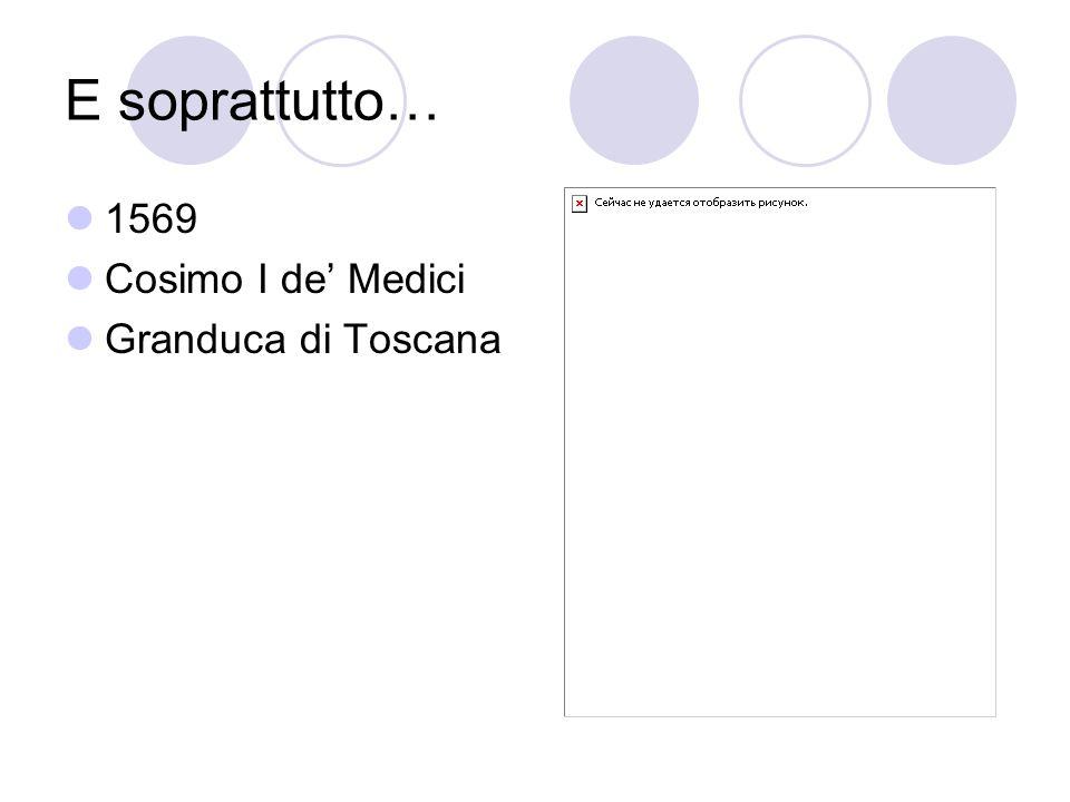 E soprattutto… 1569 Cosimo I de' Medici Granduca di Toscana