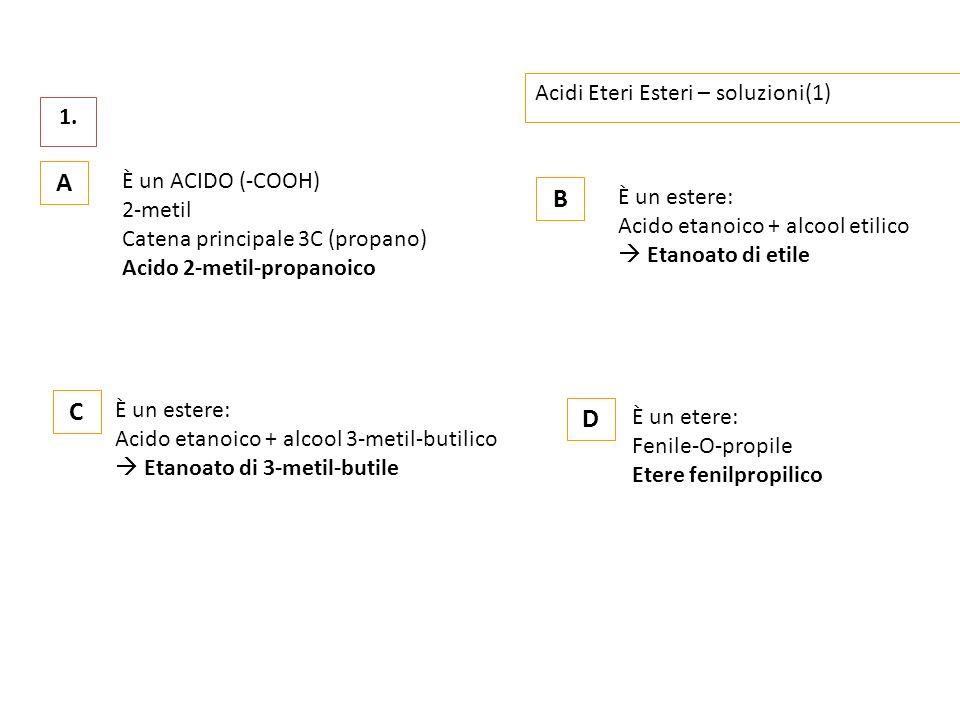 A B C D Acidi Eteri Esteri – soluzioni(1) 1. È un ACIDO (-COOH)