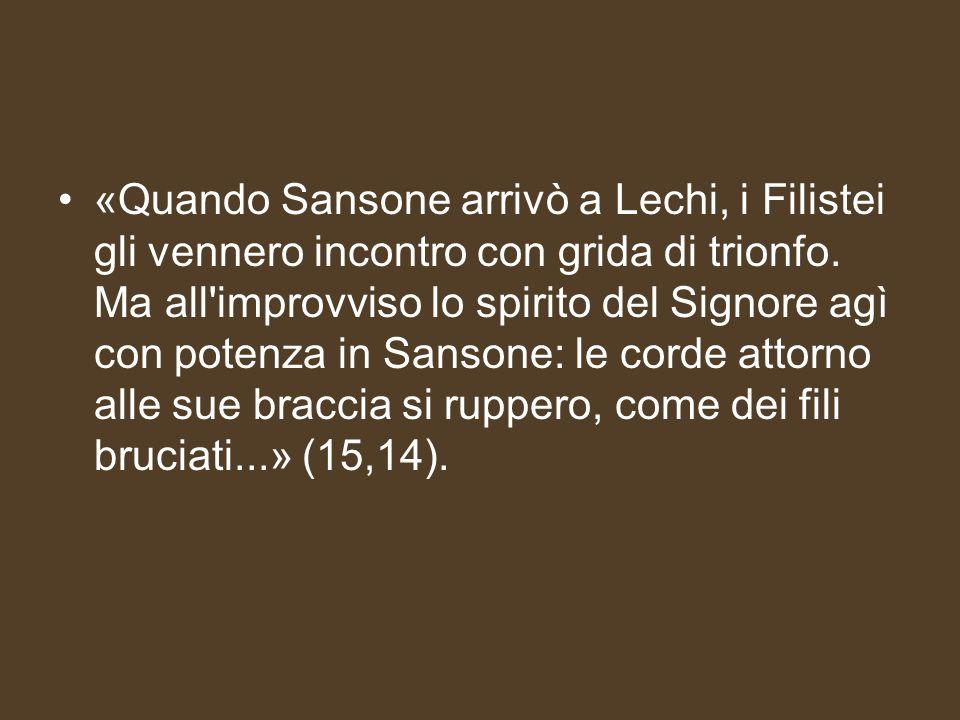 «Quando Sansone arrivò a Lechi, i Filistei gli vennero incontro con grida di trionfo.