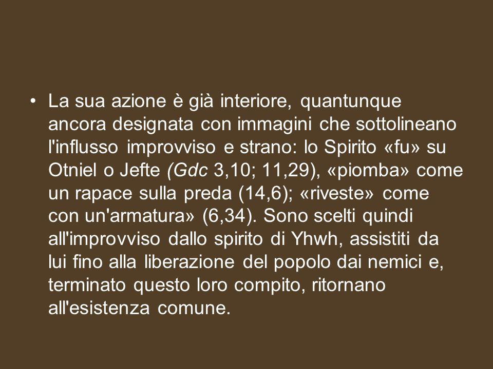 La sua azione è già interiore, quantunque ancora designata con immagini che sottolineano l influsso improvviso e strano: lo Spirito «fu» su Otniel o Jefte (Gdc 3,10; 11,29), «piomba» come un rapace sulla preda (14,6); «riveste» come con un armatura» (6,34).