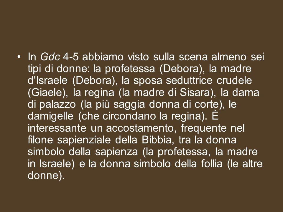 In Gdc 4-5 abbiamo visto sulla scena almeno sei tipi di donne: la profetessa (Debora), la madre d Israele (Debora), la sposa seduttrice crudele (Giaele), la regina (la madre di Sisara), la dama di palazzo (la più saggia donna di corte), le damigelle (che circondano la regina).