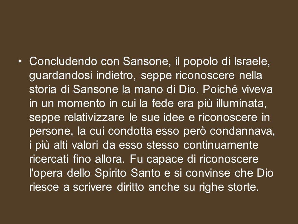 Concludendo con Sansone, il popolo di Israele, guardandosi indietro, seppe riconoscere nella storia di Sansone la mano di Dio.
