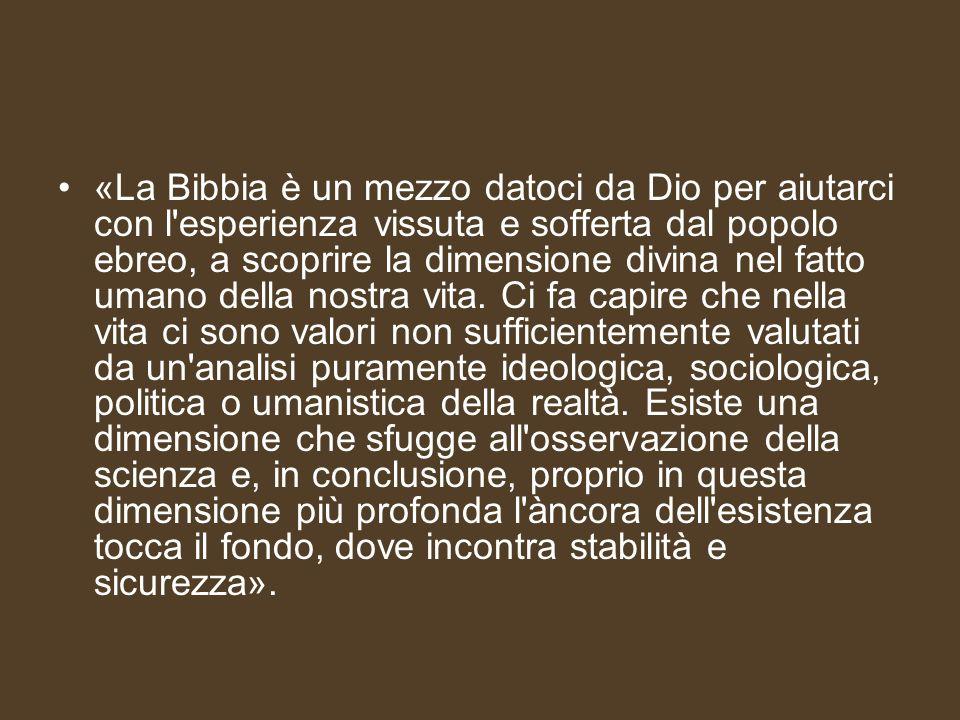 «La Bibbia è un mezzo datoci da Dio per aiutarci con l esperienza vissuta e sofferta dal popolo ebreo, a scoprire la dimensione divina nel fatto umano della nostra vita.