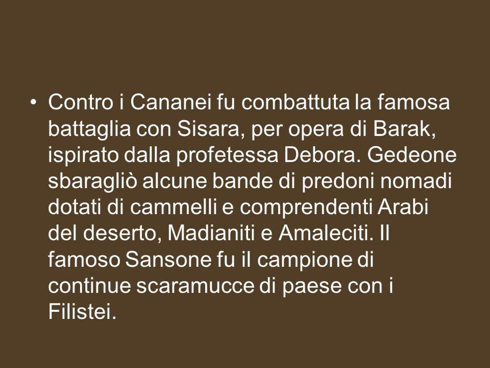 Contro i Cananei fu combattuta la famosa battaglia con Sisara, per opera di Barak, ispirato dalla profetessa Debora.