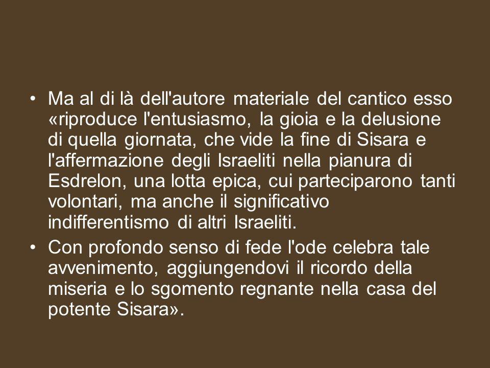 Ma al di là dell autore materiale del cantico esso «riproduce l entusiasmo, la gioia e la delusione di quella giornata, che vide la fine di Sisara e l affermazione degli Israeliti nella pianura di Esdrelon, una lotta epica, cui parteciparono tanti volontari, ma anche il significativo indifferentismo di altri Israeliti.