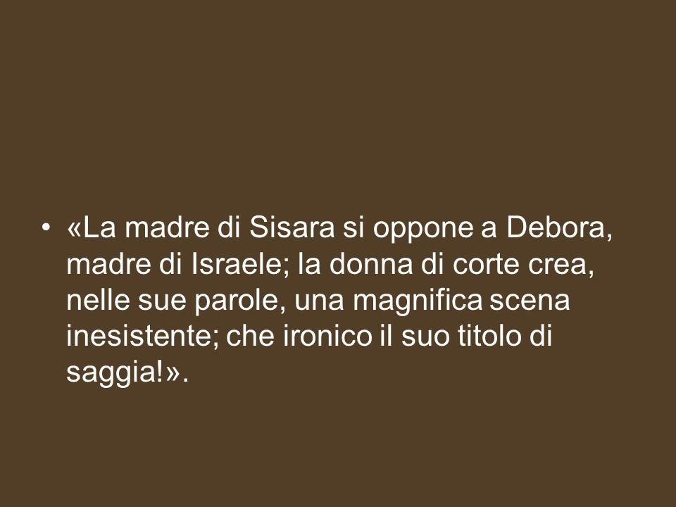 «La madre di Sisara si oppone a Debora, madre di Israele; la donna di corte crea, nelle sue parole, una magnifica scena inesistente; che ironico il suo titolo di saggia!».