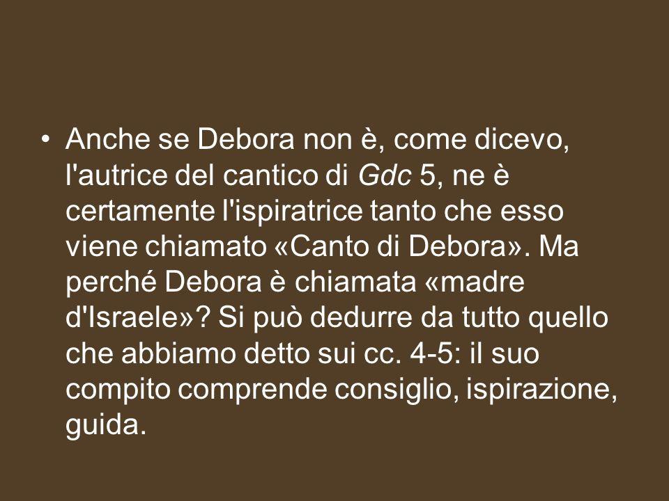 Anche se Debora non è, come dicevo, l autrice del cantico di Gdc 5, ne è certamente l ispiratrice tanto che esso viene chiamato «Canto di Debora».