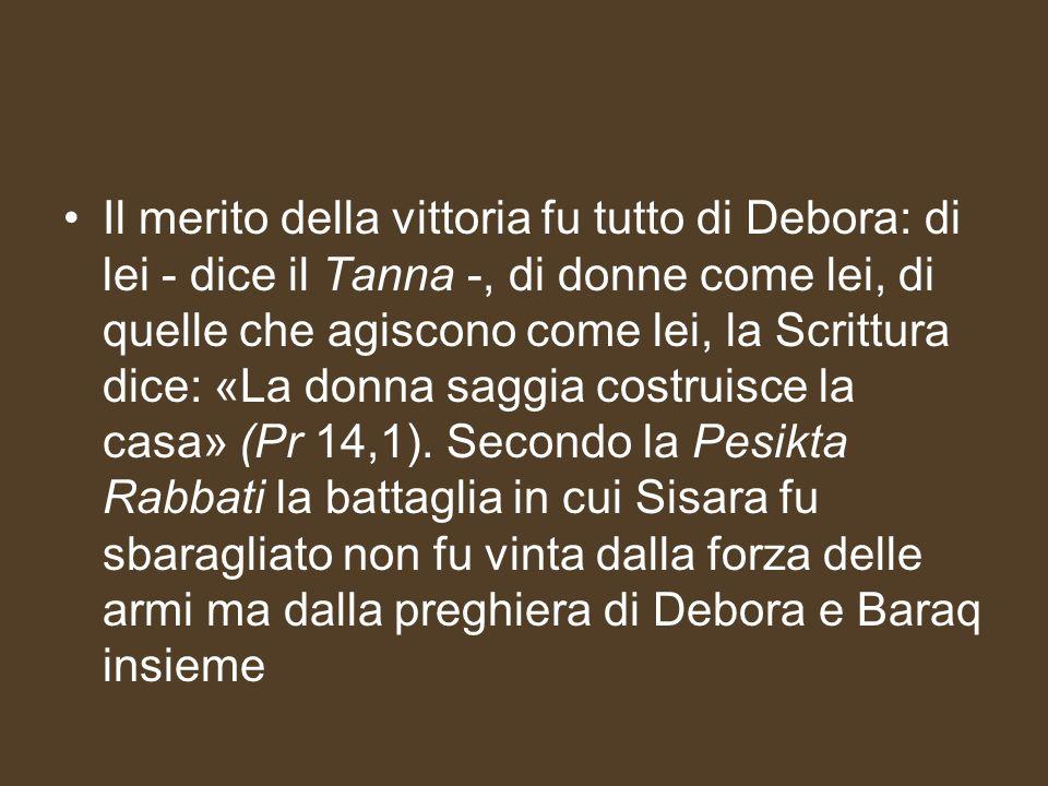 Il merito della vittoria fu tutto di Debora: di lei - dice il Tanna -, di donne come lei, di quelle che agiscono come lei, la Scrittura dice: «La donna saggia costruisce la casa» (Pr 14,1).