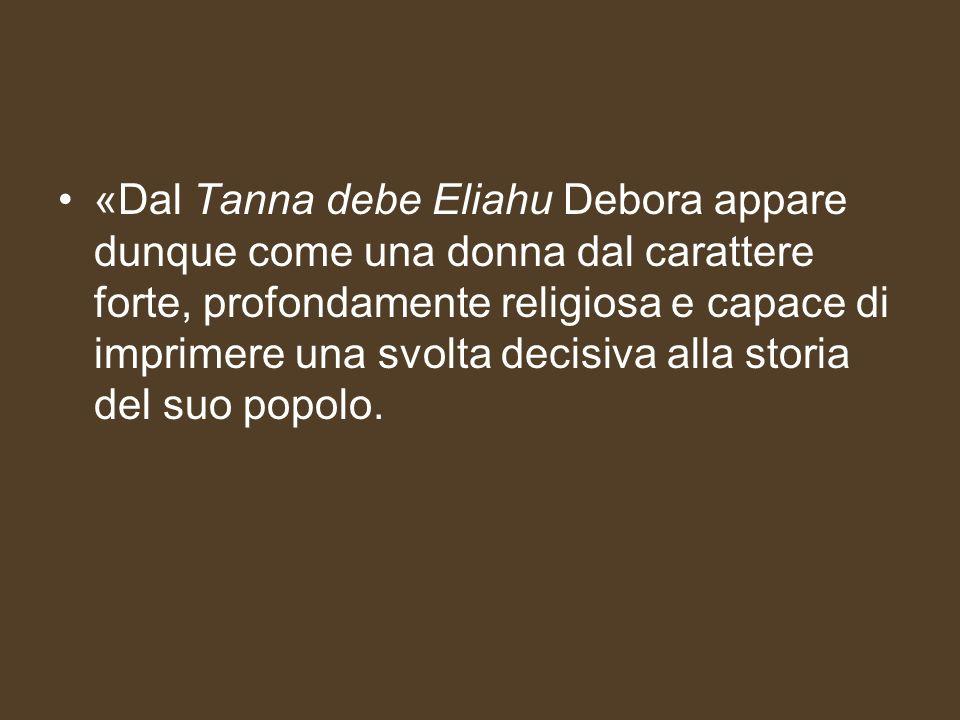 «Dal Tanna debe Eliahu Debora appare dunque come una donna dal carattere forte, profondamente religiosa e capace di imprimere una svolta decisiva alla storia del suo popolo.