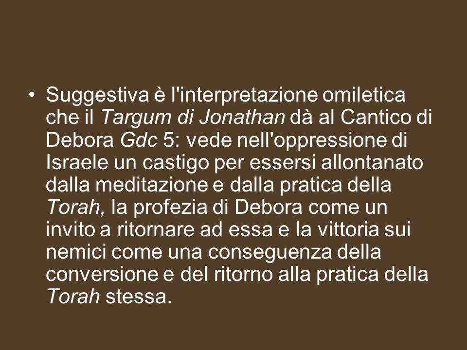 Suggestiva è l interpretazione omiletica che il Targum di Jonathan dà al Cantico di Debora Gdc 5: vede nell oppressione di Israele un castigo per essersi allontanato dalla meditazione e dalla pratica della Torah, la profezia di Debora come un invito a ritornare ad essa e la vittoria sui nemici come una conseguenza della conversione e del ritorno alla pratica della Torah stessa.