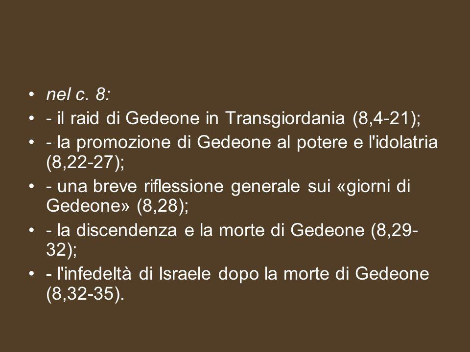 nel c. 8: - il raid di Gedeone in Transgiordania (8,4-21); - la promozione di Gedeone al potere e l idolatria (8,22-27);