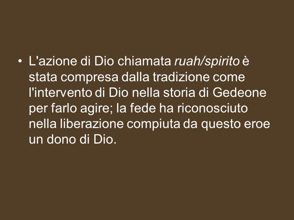 L azione di Dio chiamata ruah/spirito è stata compresa dalla tradizione come l intervento di Dio nella storia di Gedeone per farlo agire; la fede ha riconosciuto nella liberazione compiuta da questo eroe un dono di Dio.