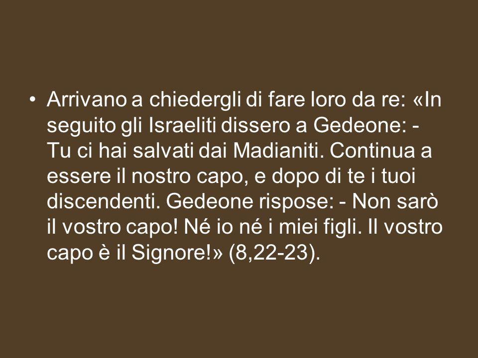 Arrivano a chiedergli di fare loro da re: «In seguito gli Israeliti dissero a Gedeone: - Tu ci hai salvati dai Madianiti.