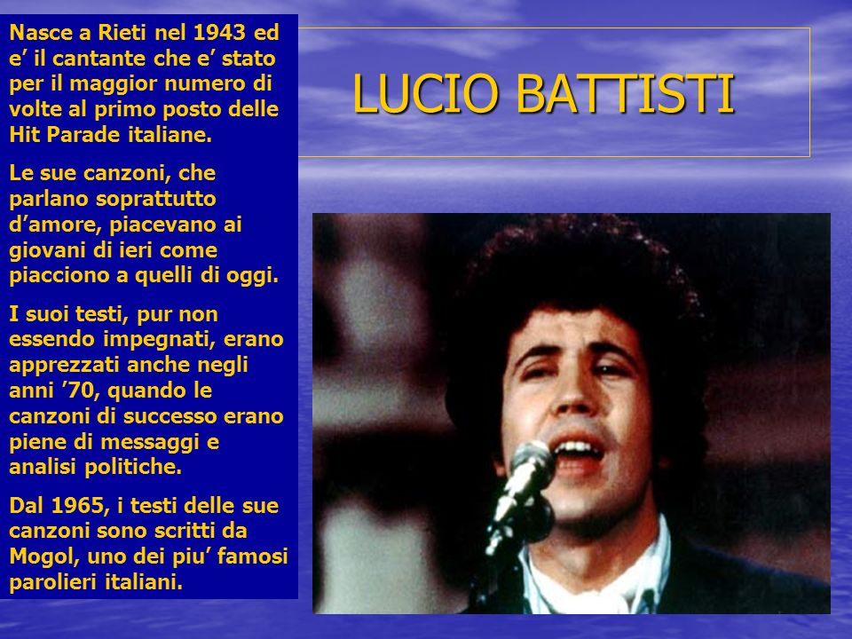 Nasce a Rieti nel 1943 ed e' il cantante che e' stato per il maggior numero di volte al primo posto delle Hit Parade italiane.