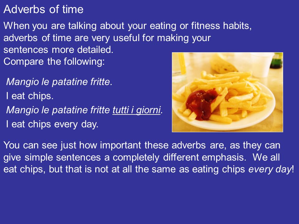 Adverbs of time When you are talking about your eating or fitness habits, adverbs of time are very useful for making your sentences more detailed.