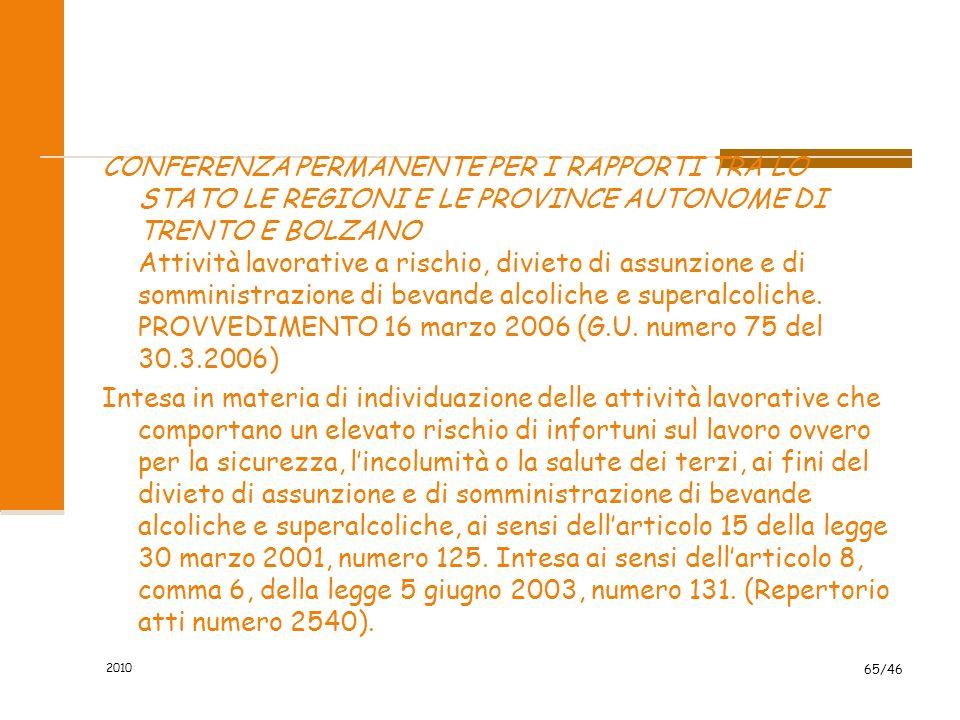 CONFERENZA PERMANENTE PER I RAPPORTI TRA LO STATO LE REGIONI E LE PROVINCE AUTONOME DI TRENTO E BOLZANO Attività lavorative a rischio, divieto di assunzione e di somministrazione di bevande alcoliche e superalcoliche. PROVVEDIMENTO 16 marzo 2006 (G.U. numero 75 del 30.3.2006) Intesa in materia di individuazione delle attività lavorative che comportano un elevato rischio di infortuni sul lavoro ovvero per la sicurezza, l'incolumità o la salute dei terzi, ai fini del divieto di assunzione e di somministrazione di bevande alcoliche e superalcoliche, ai sensi dell'articolo 15 della legge 30 marzo 2001, numero 125. Intesa ai sensi dell'articolo 8, comma 6, della legge 5 giugno 2003, numero 131. (Repertorio atti numero 2540).