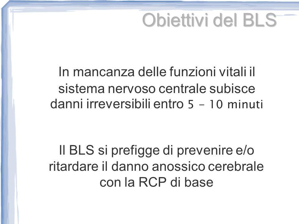 Obiettivi del BLS In mancanza delle funzioni vitali il sistema nervoso centrale subisce danni irreversibili entro 5 - 10 minuti.