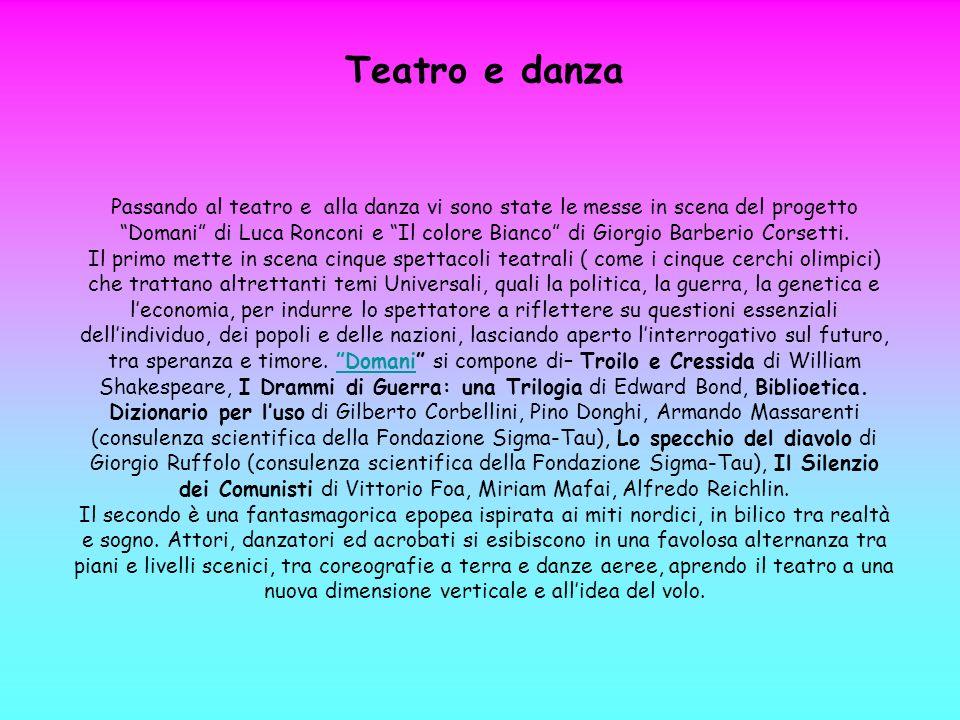 Teatro e danza Passando al teatro e alla danza vi sono state le messe in scena del progetto Domani di Luca Ronconi e Il colore Bianco di Giorgio Barberio Corsetti.