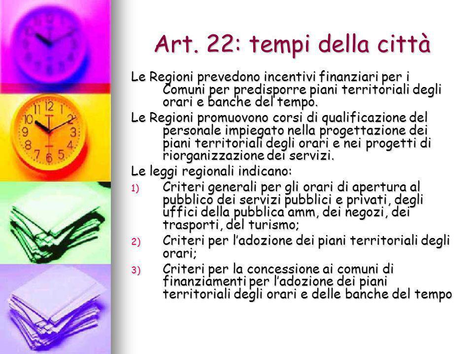 Art. 22: tempi della cittàLe Regioni prevedono incentivi finanziari per i Comuni per predisporre piani territoriali degli orari e banche del tempo.