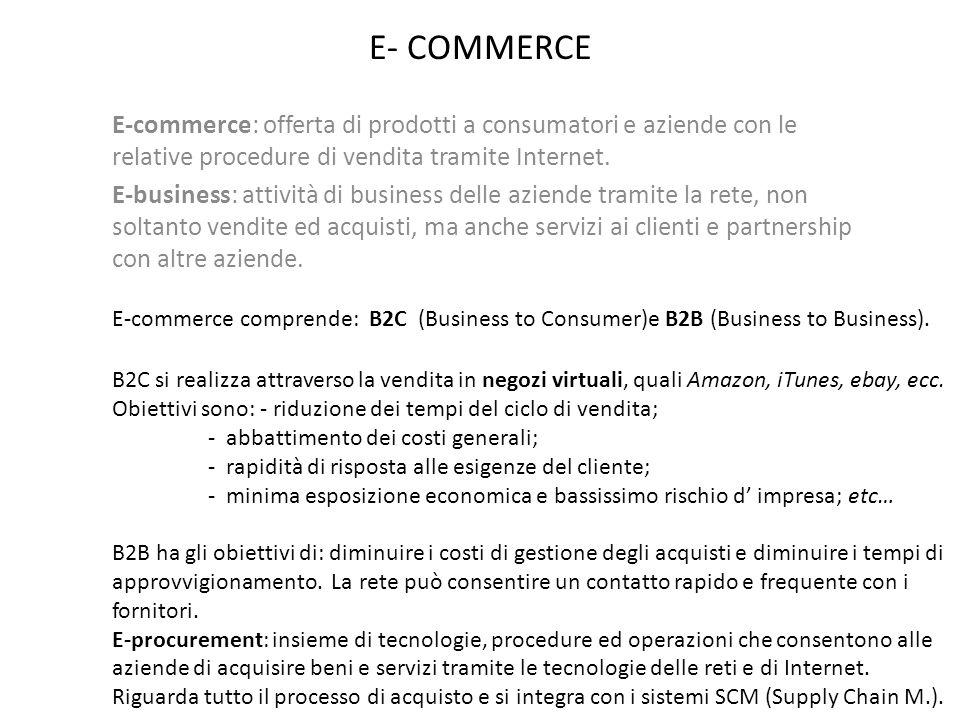 E- COMMERCE E-commerce: offerta di prodotti a consumatori e aziende con le relative procedure di vendita tramite Internet.