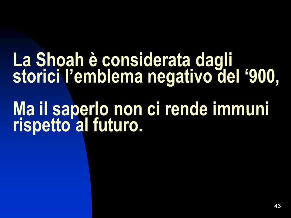 La Shoah è considerata dagli storici l'emblema negativo del '900, Ma il saperlo non ci rende immuni rispetto al futuro.