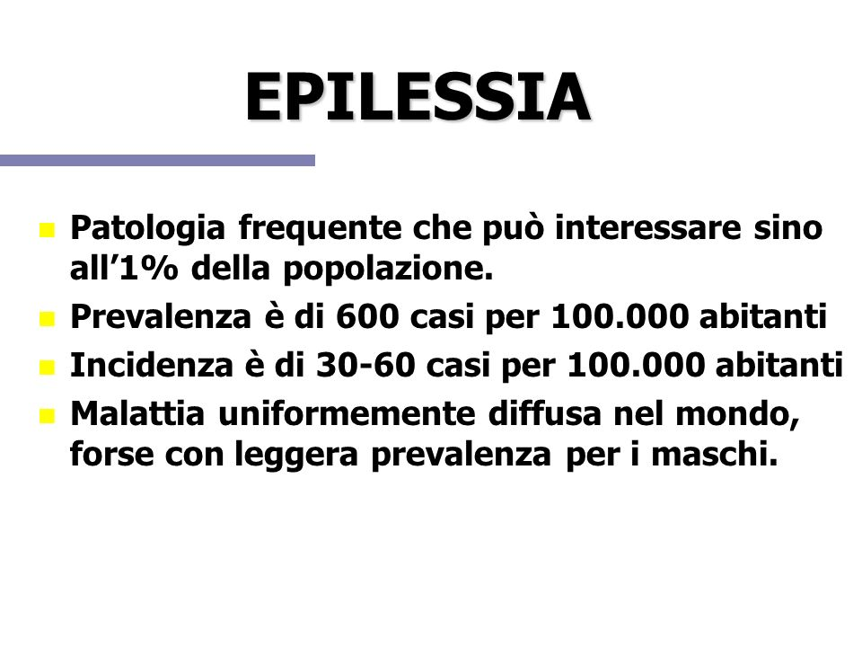 EPILESSIA Patologia frequente che può interessare sino all'1% della popolazione. Prevalenza è di 600 casi per 100.000 abitanti.