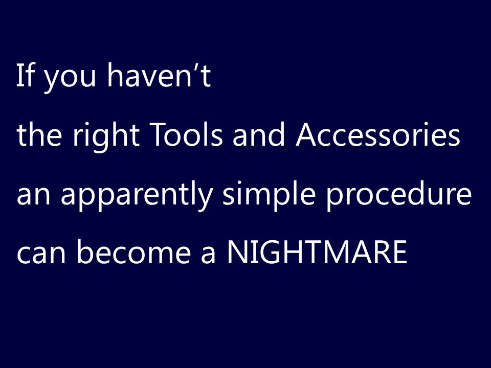 If you haven't the right Tools and Accessories. an apparently simple procedure.