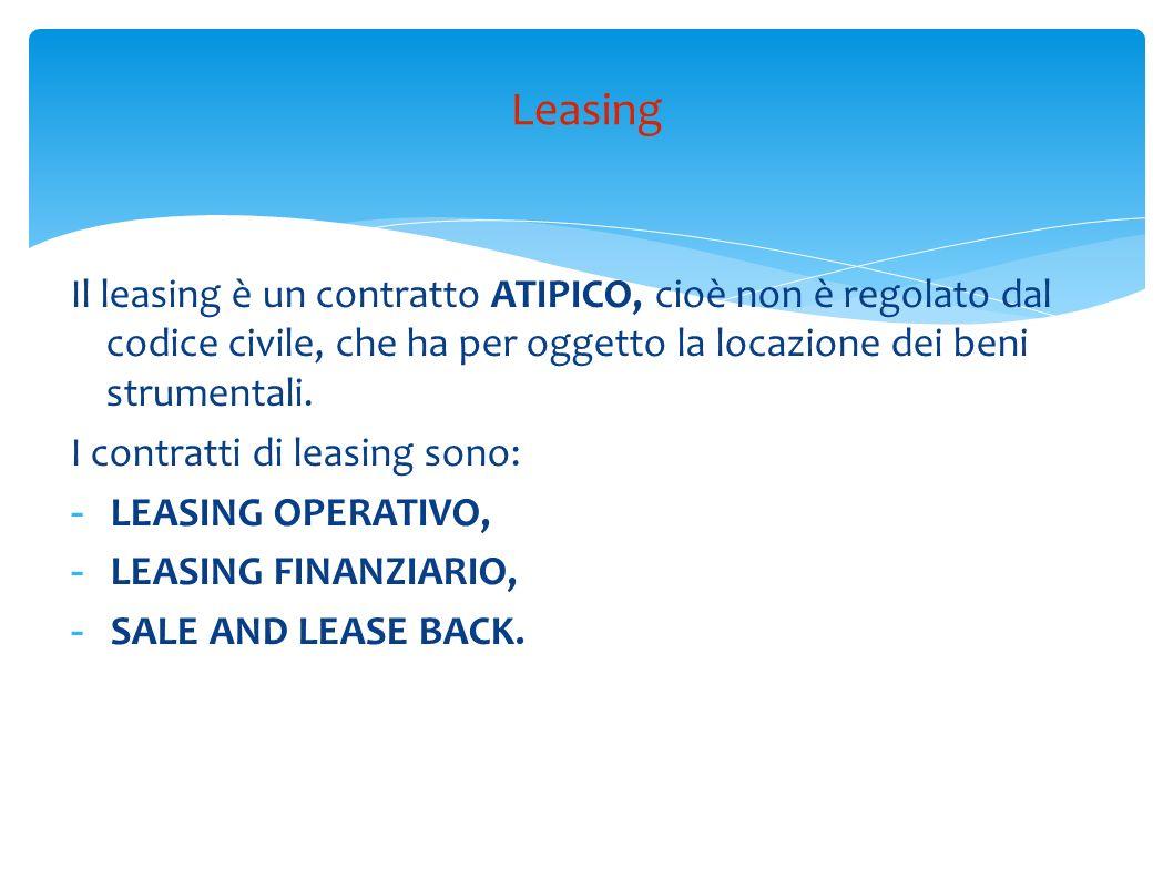 Leasing Il leasing è un contratto ATIPICO, cioè non è regolato dal codice civile, che ha per oggetto la locazione dei beni strumentali.