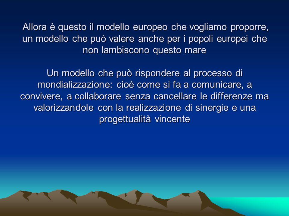 Allora è questo il modello europeo che vogliamo proporre, un modello che può valere anche per i popoli europei che non lambiscono questo mare Un modello che può rispondere al processo di mondializzazione: cioè come si fa a comunicare, a convivere, a collaborare senza cancellare le differenze ma valorizzandole con la realizzazione di sinergie e una progettualità vincente