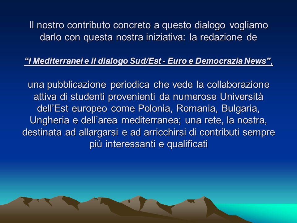 Il nostro contributo concreto a questo dialogo vogliamo darlo con questa nostra iniziativa: la redazione de I Mediterranei e il dialogo Sud/Est - Euro e Democrazia News , una pubblicazione periodica che vede la collaborazione attiva di studenti provenienti da numerose Università dell'Est europeo come Polonia, Romania, Bulgaria, Ungheria e dell'area mediterranea; una rete, la nostra, destinata ad allargarsi e ad arricchirsi di contributi sempre più interessanti e qualificati