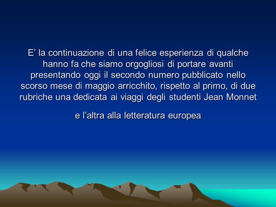 E' la continuazione di una felice esperienza di qualche hanno fa che siamo orgogliosi di portare avanti presentando oggi il secondo numero pubblicato nello scorso mese di maggio arricchito, rispetto al primo, di due rubriche una dedicata ai viaggi degli studenti Jean Monnet e l'altra alla letteratura europea