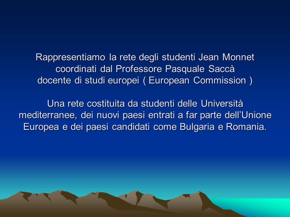 Rappresentiamo la rete degli studenti Jean Monnet coordinati dal Professore Pasquale Saccà docente di studi europei ( European Commission ) Una rete costituita da studenti delle Università mediterranee, dei nuovi paesi entrati a far parte dell'Unione Europea e dei paesi candidati come Bulgaria e Romania.