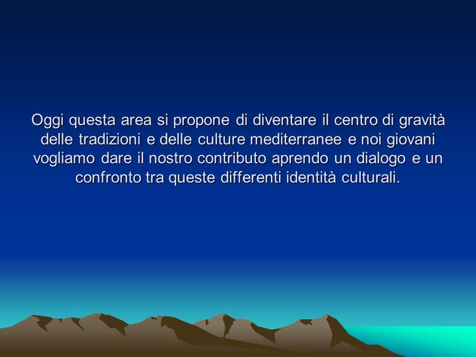 Oggi questa area si propone di diventare il centro di gravità delle tradizioni e delle culture mediterranee e noi giovani vogliamo dare il nostro contributo aprendo un dialogo e un confronto tra queste differenti identità culturali.