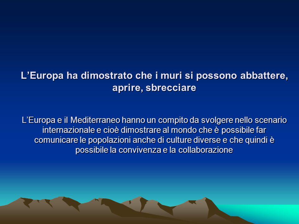 L'Europa ha dimostrato che i muri si possono abbattere, aprire, sbrecciare L'Europa e il Mediterraneo hanno un compito da svolgere nello scenario internazionale e cioè dimostrare al mondo che è possibile far comunicare le popolazioni anche di culture diverse e che quindi è possibile la convivenza e la collaborazione