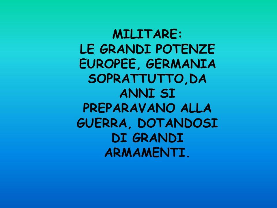MILITARE:LE GRANDI POTENZE EUROPEE, GERMANIA SOPRATTUTTO,DA ANNI SI PREPARAVANO ALLA GUERRA, DOTANDOSI DI GRANDI ARMAMENTI.