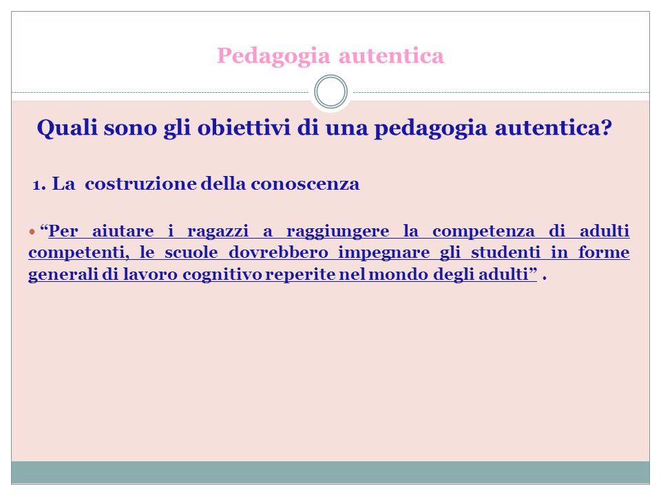 Pedagogia autentica Quali sono gli obiettivi di una pedagogia autentica 1. La costruzione della conoscenza.