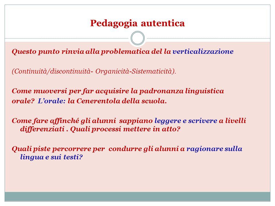 Pedagogia autentica Questo punto rinvia alla problematica del la verticalizzazione. (Continuità/discontinuità- Organicità-Sistematicità).