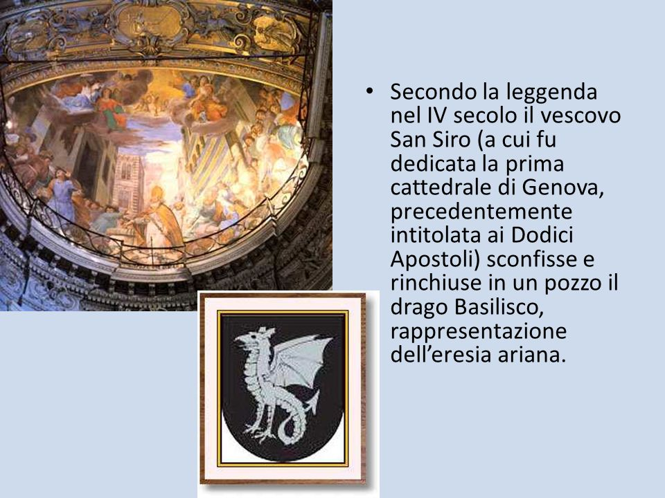 Secondo la leggenda nel IV secolo il vescovo San Siro (a cui fu dedicata la prima cattedrale di Genova, precedentemente intitolata ai Dodici Apostoli) sconfisse e rinchiuse in un pozzo il drago Basilisco, rappresentazione dell'eresia ariana.